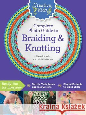 Creative Kids Complete Photo Guide to Braiding and Knotting Sherri Haab 9781589239371