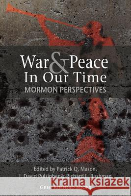 War and Peace in Our Time: Mormon Perspectives Patrick Q. Mason J. David Pulsipher Richard L. Bushman 9781589580992 Greg Kofford Books, Inc.