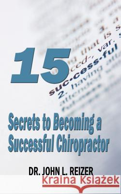 15 Secrets to Becoming a Successful Chiropractor Dr John Reizer 9781589613607
