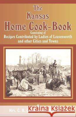 The Kansas Home Cookbook C. H. (Mrs) Cushing B. (Mrs) Gray 9781589633285