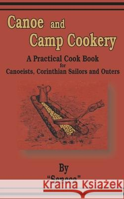 Canoe and Camp Cookery: A Practical Cook Book for Canoeists, Corinthian Sailors and Outers Seneca 9781589633452