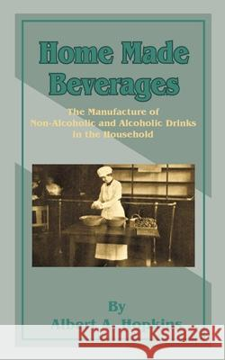 Home Made Beverages: The Manufacture of Non-Alcoholic and Alcoholic Drinks in the Household Albert A. Hopkins 9781589635319