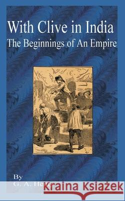 With Clive in India : The Beginning of an Empire G. A. Henty 9781589635524
