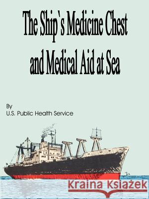 The Ship's Medicine Chest and Medical Aid at Sea U S Public Health Service 9781589636293
