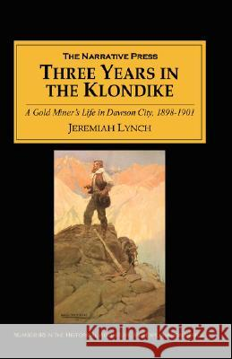 Three Years in the Klondike : A Gold Miner's Life in Dawson City, 1898-1901 Jeremiah Lynch 9781589760967