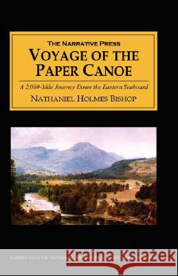 Voyage of the Paper Canoe : A Geographical Journey of 2, 500 Miles from Quebec to the Gulf of Mexico, During the Years 1874-5 Nathaniel H. Bishop 9781589761100