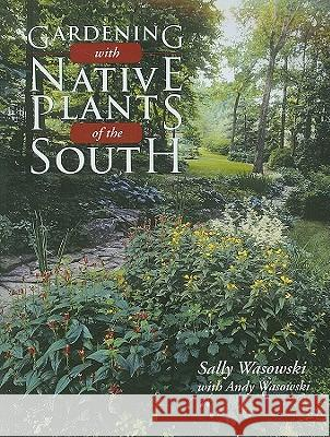 Gardening with Native Plants of the South Sally Wasowski 9781589794238