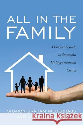 All in the Family: A Practical Guide to Successful Multigenerational Living Sharon Graham Niederhaus John L. Graham 9781589798021 Taylor Trade Publishing