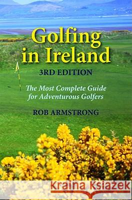 Golfing in Ireland: The Most Complete Guide for Adventurous Golfers Rob Armstrong 9781589804883