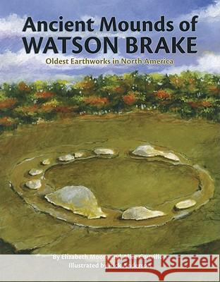 Ancient Mounds of Watson Brake: Oldest Earthworks in North America Elizabeth Moore Alice Couvillon Rick Anderson 9781589806566