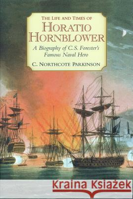 The Life and Times of Horatio Hornblower: A Biography of C. S. Forester's Famous Naval Hero C. Northcote Parkinson 9781590130650