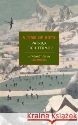 A Time of Gifts : On Foot to Constantinople: From the Hook of Holland to the Middle Danube. Introd. by Jan Morris Patrick Leigh Fermor Jan Morris 9781590171653