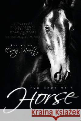 For Want of a Horse: Twenty-Three Tales of Supernatural Stallions, Magical Mares, and Paranormal Ponies Evey Brett 9781590215623