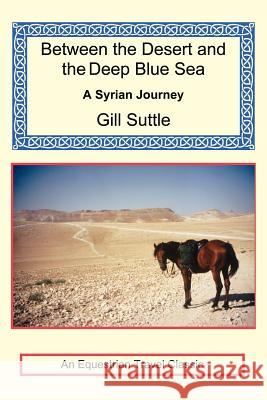 Between the Desert and the Deep Blue Sea: A Syrian Journey Gill Suttle 9781590482469