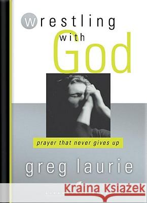 Wrestling with God: Prayer That Never Gives Up Greg Laurie 9781590528945 Multnomah Publishers