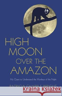 High Moon Over the Amazon: My Quest to Understand the Monkeys of the Night Patricia C. Wright 9781590564219