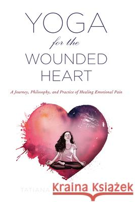 Yoga for the Wounded Heart : A Journey, Philosophy, and Practice of Healing Emotional Pain Tatiana Forero Puerta 9781590565780
