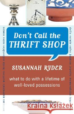 Don't Call the Thrift Shop: What to Do with a Lifetime of Well-Loved Possessions Susannah Ryder 9781590771112