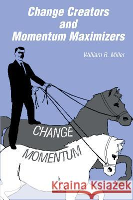 Change Creators and Momentum Maximizers: A Different View of Management's Role William R. Miller 9781591095248 Booksurge Publishing