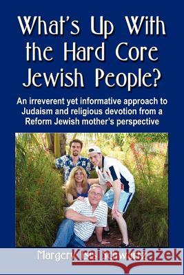 What's Up with the Hard Core Jewish People? an Irreverent Yet Informative Approach to Judaism and Religious Devotion from a Reform Jewish Mother's Per Margery Isis Schwartz 9781591139065