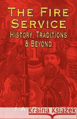 The Fire Service : History, Traditions & Beyond J. a. Rhodes 9781591139546