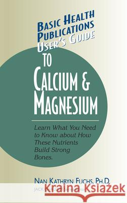 User's Guide to Calcium & Magnesium Kathryn Nan Fuchs Jack Challem Nan Kathryn Fuchs 9781591200093