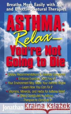 Asthma: Relax, You're Not Going to Die: Breathe More Easily with Safe and Effective Natural Therapies Jonathan M. Berkowitz 9781591200239
