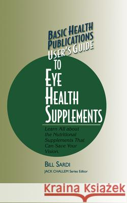 Basic Health Publications User's Guide to Eye Health Supplements: Learn All about the Nutritional Supplements That Can Save Your Vision Bill Sardi 9781591200444