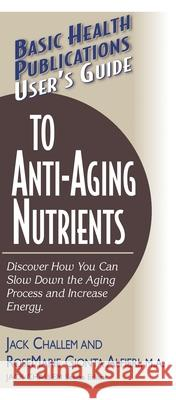 User's Guide to Anti-Aging Nutrients: Discover How You Can Slow Down the Aging Process and Increase Energy Jack Challem Rosemarie Gionta Alfieri 9781591200932