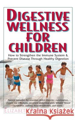 Digestive Wellness for Children: How to Stengthen the Immune System & Prevent Disease Through Healthy Digestion Elizabeth Lipski 9781591201519
