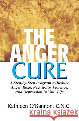 The Anger Cure: A Step-By-Step Program to Reduce Anger, Rage, Negativity, Violence, and Depression in Your Life Kathleen O'Bannon 9781591201991