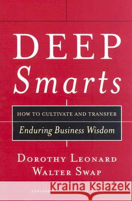 Deep Smarts: How to Cultivate and Transfer Enduring Business Wisdom Dorothy Leonard-Barton Walter C. Swap 9781591395287