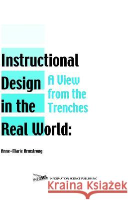 Instructional Design in the Real World: A View from the Trenches Anne-Marie Armstrong 9781591401506
