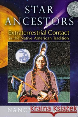 Star Ancestors: Extraterrestrial Contact in the Native American Tradition Nancy Red Star 9781591431435