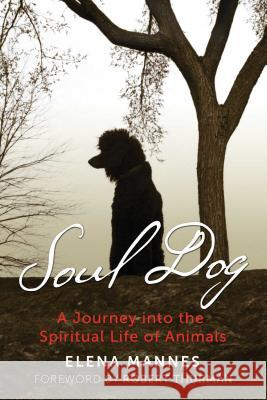 Soul Dog: A Journey Into the Spiritual Life of Animals Elena Mannes Robert Thurman 9781591433262 Bear & Company