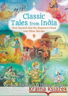 Classic Tales from India: How Ganesh Got His Elephant Head and Other Stories Vatsala Sperling Harish Johari Pieter Weltevrede 9781591433866