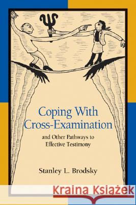 Coping with Cross-Examination and Other Pathways to Effective Testimony Stanley L. Brodsky 9781591470946