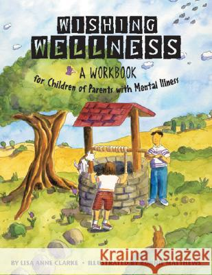 Wishing Wellness : A Workbook for Children of Parents with Mental Illness Lisa Anne Clarke Bonnie & Ellen Candace 9781591473138