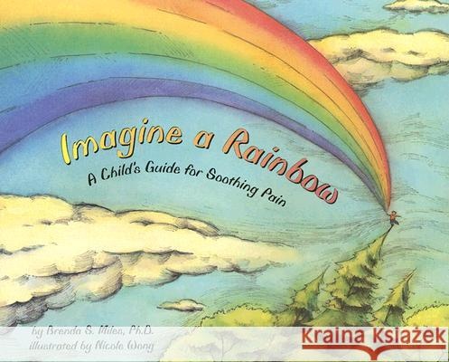 Imagine a Rainbow: A Child's Guide for Soothing Pain Brenda Miles Nicole Wong 9781591473848