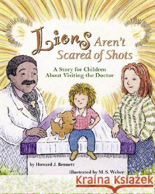 Lions Aren't Scared of Shots: A Story for Children about Visiting the Doctor Howard J. Bennett M. S. Weber 9781591474746