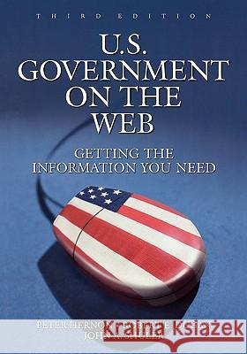 U.S. Government on the Web: Getting the Information You Need, 3rd Edition Peter Hernon John A. Shuler Robert E. Dugan 9781591580867