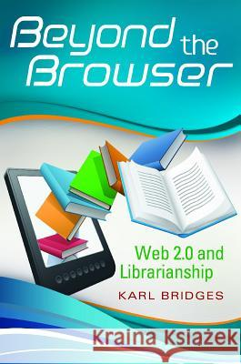 Beyond the Browser: Web 2.0 and Librarianship Karl Bridges 9781591588160