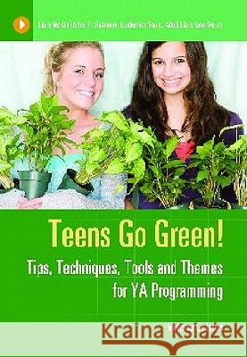 Teens Go Green!: Tips, Techniques, Tools, and Themes for YA Programming Valerie Colston 9781591589297