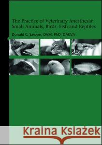 The Practice of Veterinary Anesthesia: Small Animals, Birds, Fish and Reptiles Donald C. Sawyer 9781591610342