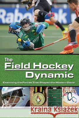 The Field Hockey Dynamic: Examining the Forces That Shaped the Modern Game Gavin Featherstone 9781591642442