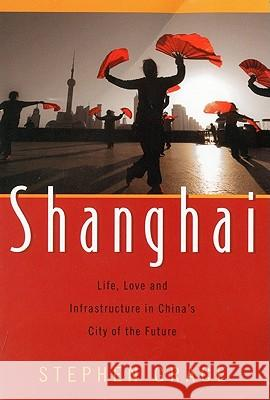 Shanghai: Life, Love and Infrastructure in China's City of the Future Stephen Grace 9781591810834