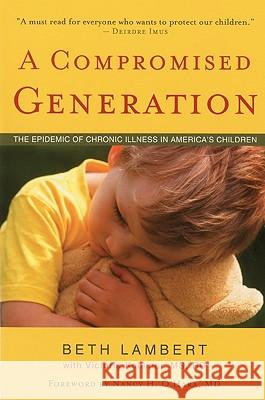 A Compromised Generation: The Epidemic of Chronic Illness in America's Children Beth Lambert 9781591810964