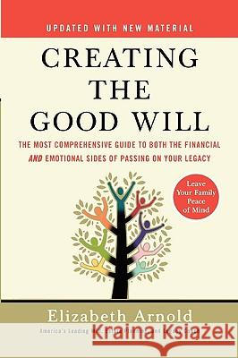 Creating the Good Will: The Most Comprehensive Guide to Both the Financial and Emotional Sides of Passing on Your Legacy Elizabeth Arnold 9781591841456