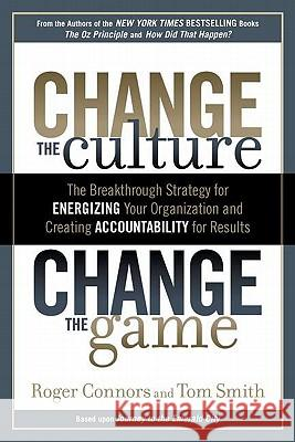 Change the Culture, Change the Game: The Breakthrough Strategy for Energizing Your Organization and Creating Accounta Bility for Results Roger Connors Tom Smith 9781591843610 Portfolio