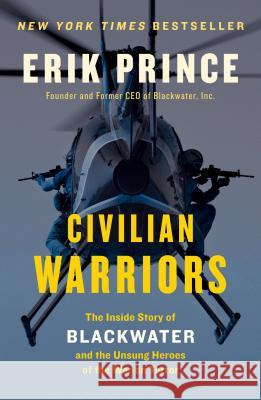 Civilian Warriors: The Inside Story of Blackwater and the Unsung Heroes of the War on Terror Erik Prince 9781591847458